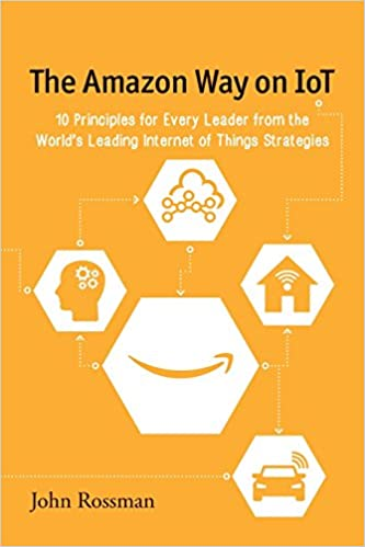 The Amazon Way on IoT: 10 Principles for Every Leader from the World's Leading Internet of Things Strategies: Volume 2