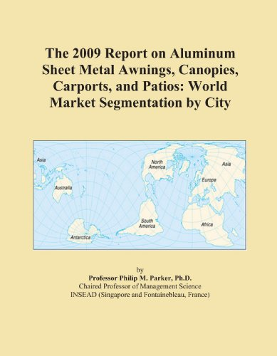The 2009 Report on Aluminum Sheet Metal Awnings, Canopies, Carports, and Patios: World Market Segmentation by City