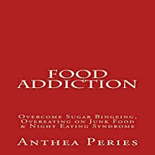 Food Addiction: Overcome Sugar Bingeing, Overeating on Junk Food & Night Eating Syndrome Audiobook by Anthea Peries Narrated by Sangita Chauhan