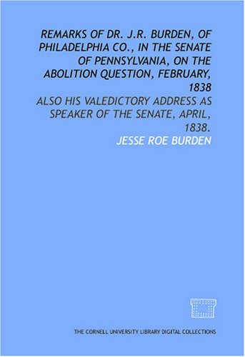 Remarks Of Dr. J.R. Burden, Of Philadelphia Co., In The Senate Of Pennsylvania, On The Abolition Question, February, 1838: Also His Valedictory Address As Speaker Of The Senate, April, 1838.