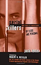 Serial Killers: Up Close and Personal, by Jack Levin