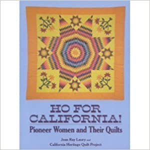 Ho for California!: Pioneer Women and Their Quilts, Laury, Jean Ray; California Heritage Quilt Project