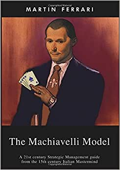 The Machiavelli Model: A 21st Century Strategic Management Guide From The 15th Century Italian Mastermind