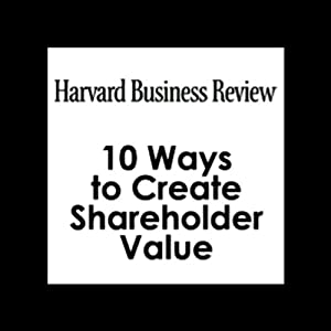 10 Ways to Create Shareholder Value (Harvard Business Review) Periodical
