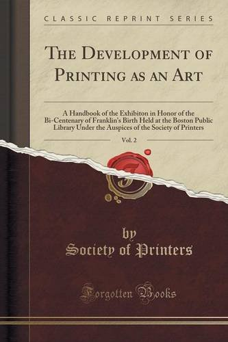 The Development of Printing as an Art, Vol. 2: A Handbook of the Exhibiton in Honor of the Bi-Centenary of Franklin's Birth Held at the Boston Public ... of the Society of Printers (Classic Reprint)