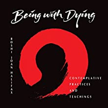 Being with Dying: Contemplative Practices and Teachings  by Joan Halifax Narrated by Joan Halifax