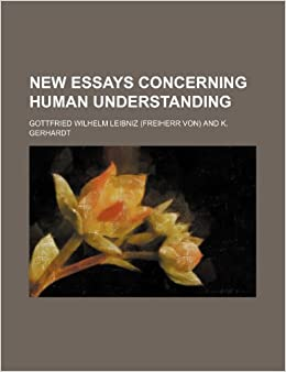 new essay on human understanding by leibniz Gottfried wilhelm leibniz (1646-1716) in 1703, leibniz began work on the new essays on human understanding, a book-length dialogue in response to locke's essay on human understanding the only book leibniz published during his lifetime.