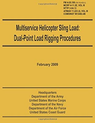 Multiservice Helicopter Sling Load: Dual-Point Load Rigging Procedures: Field Manual 4-20.199 (FM 10-450-5), MCRP 4-11.3E, Vol. III, NTTP 3-04.13, AFMAN 11-223 (i), Vol. III, COMDINST M13482.4B by CreateSpace Independent Publishing Platform