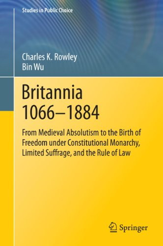 Charles K. Rowley - Britannia 1066-1884: From Medieval Absolutism to the Birth of Freedom under Constitutional Monarchy, Limited Suffrage, and the Rule of Law (Studies in Public Choice)