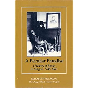 Peculiar Paradise: A History of Blacks in Oregon, 1788-1940 Elizabeth McLagan