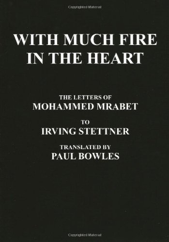 With Much Fire in the Heart The Letters of Mohammed Mrabet to Irving Stettner Translated by Paul Bowles097465650X