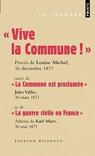 Vive la Commune ! suivi de La Commune est proclam�e et de La guerre civile en France (extraits) par Louise Michel