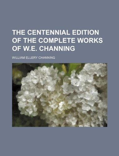 The centennial edition of the complete works of W.E. Channing