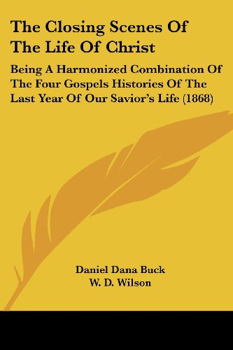 The Closing Scenes of the Life of Christ: Being a Harmonized Combination of the Four Gospels Histories of the Last Year of Our Savior's Life (1868)