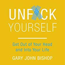 Unf*ck Yourself: Get out of Your Head and into Your Life Audiobook by Gary John Bishop Narrated by Angus King