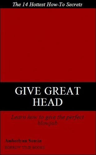 GIVE GREAT HEAD: 14 Hottest Tips on how to Give the Best Blowjob to Any Guy - Borrow Time Books