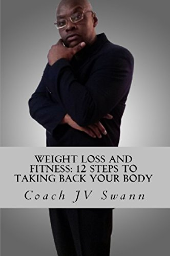 Weight Loss and Fitness: 12 Steps to Taking Back Your Body by Coach JV Swann