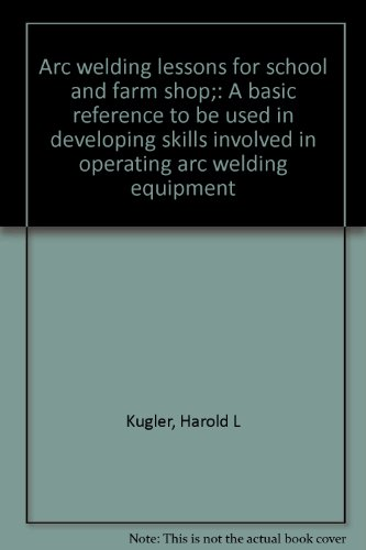 Arc Welding Lessons For School And Farm Shop;: A Basic Reference To Be Used In Developing Skills Involved In Operating Arc Welding Equipment