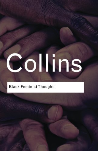 Black Feminist Thought: Knowledge, Consciousness, and the Politics of Empowerment (Routledge Classics)