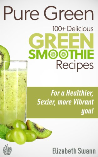 Pure Green: 100+ Delicious Green Smoothie Recipes For A Sexier, Healthier, More Vibrant You! by Liz Swann Miller