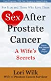 Sex After Prostate Cancer: A Wife's Secrets. From Prognosis, PSA Test, Surgery to Happy Ending: By Lori Wilk Wife of Prostate Cancer Survivor.