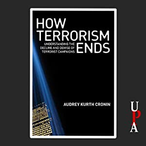 How Terrorism Ends: Understanding the Decline and Demise of Terrorist Campaigns | [Audrey Kurth Cronin]
