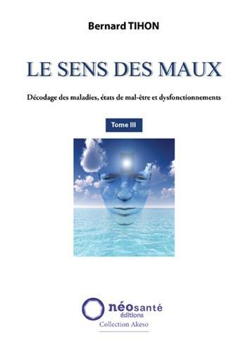 Sens des Maux (Le) - T3 : Décodage des maladies, états de mal-être et dysfonctionnements