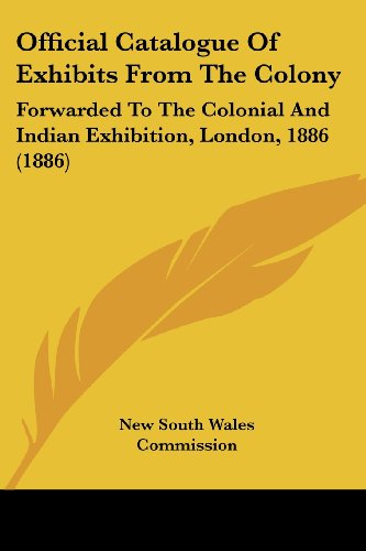 Official Catalogue of Exhibits from the Colony: Forwarded to the Colonial and Indian Exhibition, London, 1886 (1886)