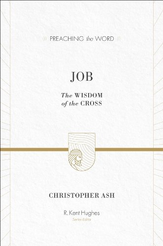 Christopher Ash, Job: The Wisdom of the Cross (Preaching the Word)