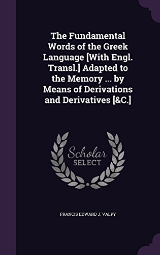 The Fundamental Words of the Greek Language [With Engl. Transl.] Adapted to the Memory ... by Means of Derivations and Derivatives [&C.]