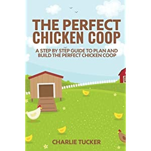 The Perfect Chicken Coop: A Step by Step Guide to Plan and Build the Perfect Chicken Coop