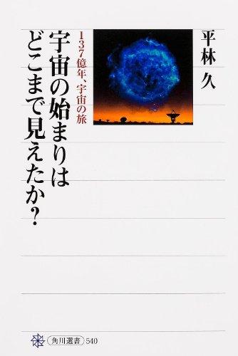 宇宙の始まりはどこまで見えたか? 137億年、宇宙の旅 (角川選書)