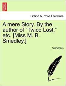 """mere Story. By the author of """"Twice Lost, """" etc. [Miss M. B. Smedley"""