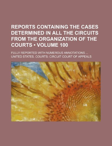 Reports containing the cases determined in all the circuits from the organization of the courts (Volume 100 ); fully reported with numerous annotations