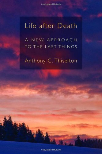 Life after Death: A New Approach to the Last Things, Anthony C. Thiselton