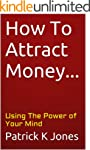 How To Attract Money...: Using The Po...