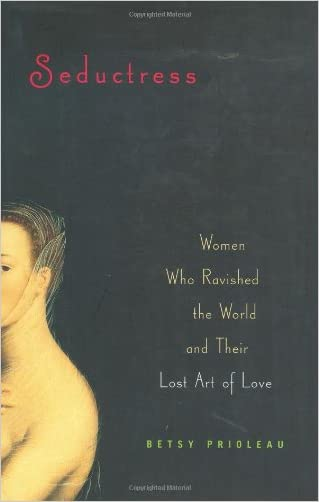 Seductress: Women Who Ravished the World and Their Lost Art of Love written by Betsy Prioleau