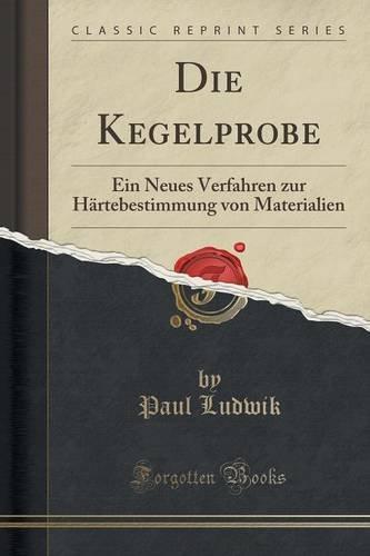 Die Kegelprobe: Ein Neues Verfahren zur Härtebestimmung von Materialien (Classic Reprint)