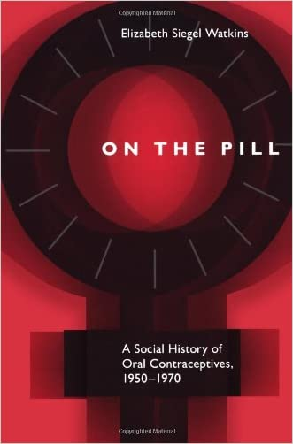 On the Pill: A Social History of Oral Contraceptives, 1950-1970 written by Assoc.Prof. Elizabeth Siegel Watkins PhD