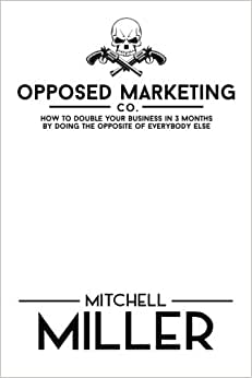 Opposed Marketing: How To Double Your Business In 3 Months By Doing The Opposite Of Everybody Else