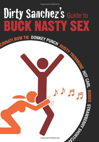 Dirty Sanchez's Guide to Buck Nasty Sex: Cincinnati Bow Tie, Donkey Punch, Rusty Trombone, Hot Carl, Rodeo, Strawberry Shortcake (Hot Dirty Sex compare prices)