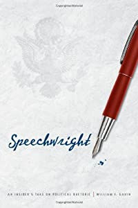 Speechwright: An Insider's Take on Political Rhetoric by William F. Gavin
