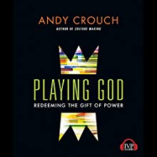 Playing God: Redeeming the Gift of Power (       UNABRIDGED) by Andy Crouch Narrated by David Cochran Heath