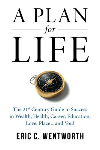 A Plan For Life: The 21St Century Guide To Wealth, Health, Career, Education, Love, Place...And You!