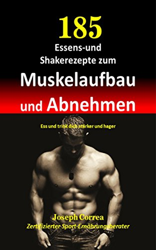 185 Essens-und Shakerezepte zum Muskelaufbau und Abnehmen: Ess und trink dich starker und hager