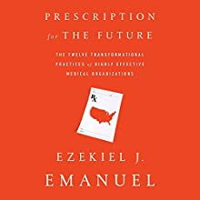 Prescription for the Future: The Twelve Transformational Practices of Highly Effective Medical Organizations Audiobook by Ezekiel J. Emanuel Narrated by David DeVries