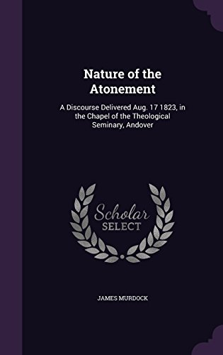 Nature of the Atonement: A Discourse Delivered Aug. 17 1823, in the Chapel of the Theological Seminary, Andover