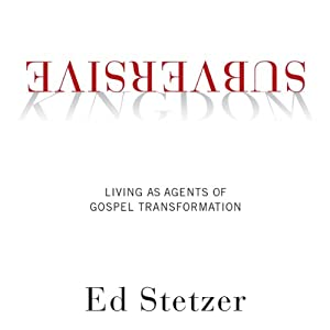 Subversive Kingdom: Living as Agents of Gospel Transformation | [Ed Stetzer]