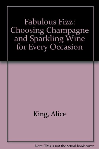 Fabulous Fizz: Choosing Champagne and Sparkling Wine for Every Occasion by Alice King