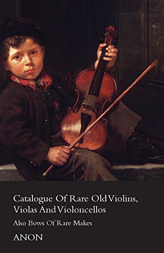 Catalogue Of Rare Old Violins, Violas And Violoncellos - Also Bows Of Rare Makes